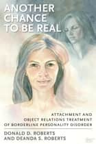 Another Chance to be Real - Attachment and Object Relations Treatment of Borderline Personality Disorder ebook by Donald D. Roberts, Deanda S. Roberts