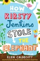 How Kirsty Jenkins Stole the Elephant ebook by Elen Caldecott