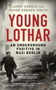 Young Lothar - An Underground Fugitive in Nazi Berlin ebook by Larry Orbach, Vivien Orbach-Smith