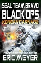 SEAL Team Bravo: Black Ops – Korean Carnage ebook by Eric Meyer