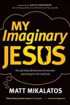 My Imaginary Jesus - The Spiritual Adventures of One Man Searching for the Real God ebook by Matt Mikalatos, David Kinnaman
