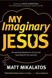 My Imaginary Jesus - The Spiritual Adventures of One Man Searching for the Real God ebook by Matt Mikalatos,David Kinnaman