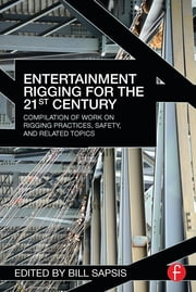 Entertainment Rigging for the 21st Century - Compilation of Work on Rigging Practices, Safety, and Related Topics ebook by Bill Sapsis