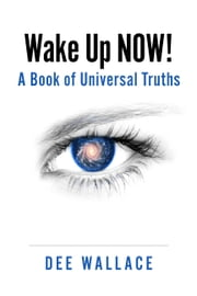 Wake Up Now! A Book of Universal Truths ebook by Dee Wallace