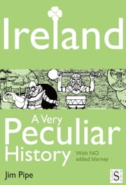 Ireland, A Very Peculiar History ebook by Jim Pipe