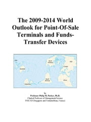 The 2009-2014 World Outlook for Point-Of-Sale Terminals and Funds-Transfer Devices ebook by ICON Group International, Inc.
