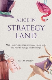Alice in strategy land - Mad Hatter's meetings, corporate rabbit holes and how to manage your flamingo ebook by Kate M. Santon