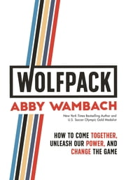 WOLFPACK - How to Come Together, Unleash Our Power, and Change the Game ebook by Abby Wambach