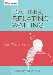 Dating, Relating, Waiting - God's Word on Purity ebook by Michael Ross,Tess Cox