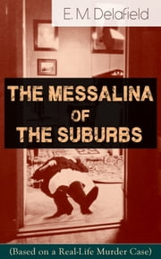 The Messalina of the Suburbs (Based on a Real-Life Murder Case): Thriller Based on a True Story From the Renowned Author of The Diary of a Provincial Lady, Thank Heaven Fasting, Faster! Faster! & The Way Things Are eBook by E. M. Delafield