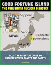 Good Fortune Island: A Chronicle of the Disaster at Japan's Fukushima Nuclear Power Station - plus The Essential Guide to Nuclear Power Plants and Nuclear Safety Issues ebook by Progressive Management