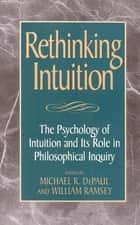 Rethinking Intuition - The Psychology of Intuition and its Role in Philosophical Inquiry ebook by Michael R. DePaul, William Ramsey, George Bealer,...