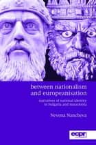 Between Nationalism and Europeanisation - Narratives of National Identity in Bulgaria and Macedonia ebook by Nevena Nancheva