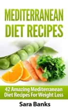 Mediterranean Diet Recipes: 42 Amazing Mediterranean Diet Recipes for Weight Loss ebook by Sara Banks