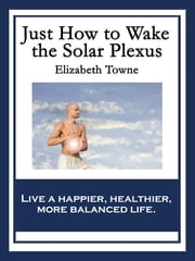 Just How to Wake the Solar Plexus - With linked Table of Contents ebook by Elizabeth Towne