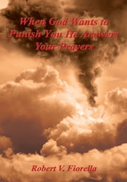 When God Wants to Punish You He Answers Your Prayers ebook by Robert V. Fiorella