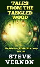 Tales From The Tangled Wood - Six Stories to SERIOUSLY Creep You Out ebook by Steve Vernon