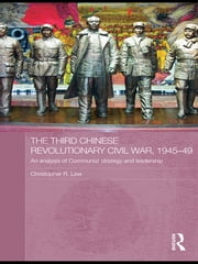 The Third Chinese Revolutionary Civil War, 1945–49 - An Analysis of Communist Strategy and Leadership ebook by Christopher R. Lew