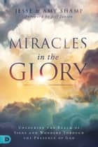 Miracles in the Glory - Unlocking the Realm of Signs and Wonders Through the Presence of God ebook by Amy Shamp, Jesse Shamp, Jeff Jansen