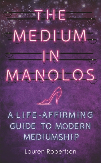 The Medium in Manolos - A Life-Affirming Guide to Modern Mediumship ebook by Lauren Robertson