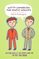 Witty Comebacks for Idiotic Insults - Getting Back at the People Who Try to Put You Down ebook by Marie Dubuque