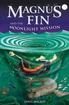 Magnus Fin and the Moonlight Mission ebook by Janis Mackay