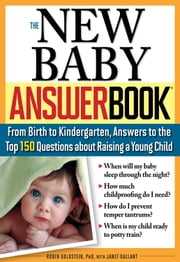 The New Baby Answer Book - From Birth to Kindergarten, Answers to the Top 150 Questions about Raising a Young Child ebook by Robin Goldstein, Ph.D., Janet Gallant