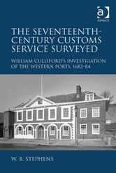 The Seventeenth-Century Customs Service Surveyed - William Culliford's Investigation of the Western Ports, 1682-84 ebook by Dr William B Stephens