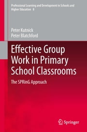Effective Group Work in Primary School Classrooms - The SPRinG Approach ebook by Peter Kutnick,Peter Blatchford