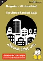 Ultimate Handbook Guide to Bogota : (Colombia) Travel Guide ebook by Annelle Craft