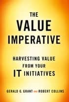 The Value Imperative - Harvesting Value from Your IT Initiatives ebook by Robert Collins, Gerald G. Grant