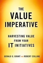 The Value Imperative - Harvesting Value from Your IT Initiatives ebook by Gerald G. Grant,Robert Collins