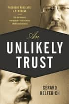 An Unlikely Trust - Theodore Roosevelt, J.P. Morgan, and the Improbable Partnership That Remade American Business ebook by Gerard Helferich