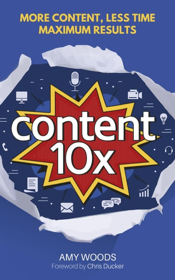 Content 10x: More Content, Less Time, Maximum Results ebook by Amy Woods