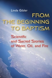 From the Beginning to Baptism - Scientific and Sacred Stories of Water, Oil, and Fire ebook by Linda Gibler OP,David N. Power OMI
