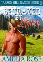 Betrayed By Love (Carson Hill Ranch: Book 10) ebook by Amelia Rose