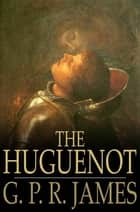 The Huguenot - A Tale of the French Protestants ebook by G. P. R. James