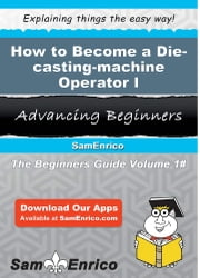 How to Become a Die-casting-machine Operator I - How to Become a Die-casting-machine Operator I ebook by Lekisha Fortner