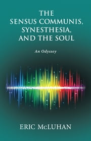 The Sensus Communis, Synesthesia, and the Soul - An Odyssey ebook by Eric McLuhan