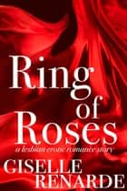 Ring of Roses: A Lesbian Erotic Romance Story - What Do Lesbians Do In Bed? SINGLES ebook by Giselle Renarde