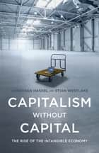 Capitalism without Capital - The Rise of the Intangible Economy ebook by Jonathan Haskel, Stian Westlake