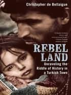 Rebel Land - Unraveling the Riddle of History in a Turkish Town ebook by Christopher de Bellaigue