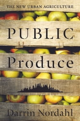 Public Produce - The New Urban Agriculture ebook by Darrin Nordahl