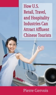 How U.S. Retail, Travel, and Hospitality Industries Can Attract Affluent Chinese Tourists ebook by Pierre Gervois
