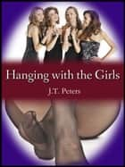 Hanging with the Girls ebook by J.T. Peters