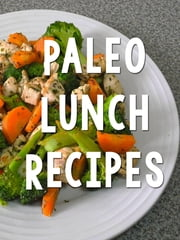 Paleo Lunch Recipes - Delicious Paleo-Friendly Meals ebook by Paleo Recipes