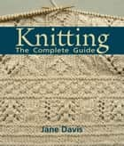 Knitting - The Complete Guide eBook by Jane Davis