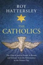 The Catholics - The Church and its People in Britain and Ireland, from the Reformation to the Present Day ebook by Roy Hattersley