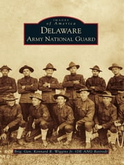 Delaware Army National Guard ebook by Brig. Gen. Kennard R. Wiggins Jr.