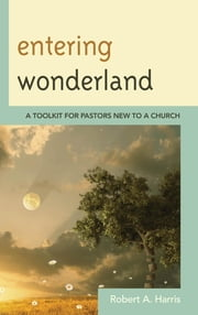 Entering Wonderland - A Toolkit for Pastors New to a Church ebook by Robert A. Harris